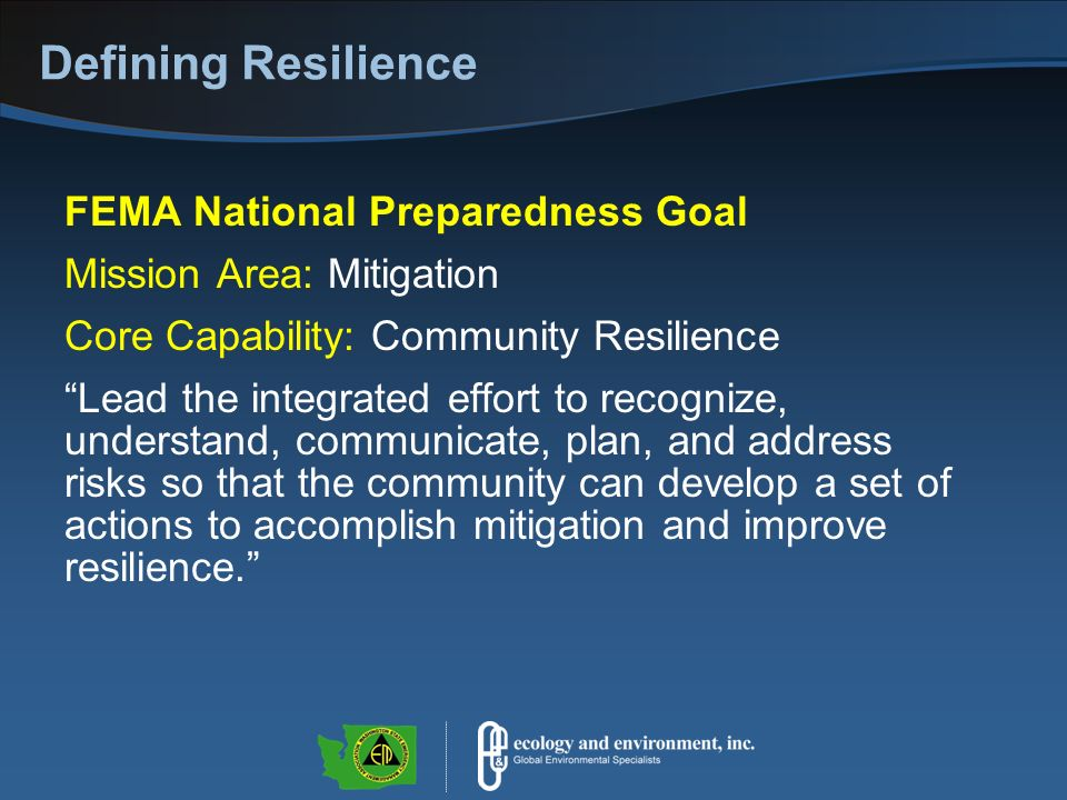 Defining Resilience FEMA National Preparedness Goal Mission Area: Mitigation Core Capability: Community Resilience Lead the integrated effort to recognize, understand, communicate, plan, and address risks so that the community can develop a set of actions to accomplish mitigation and improve resilience.