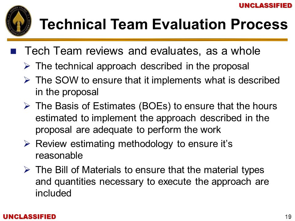 UNCLASSIFIEDUNCLASSIFIED 19 Tech Team reviews and evaluates, as a whole The technical approach described in the proposal The SOW to ensure that it imp