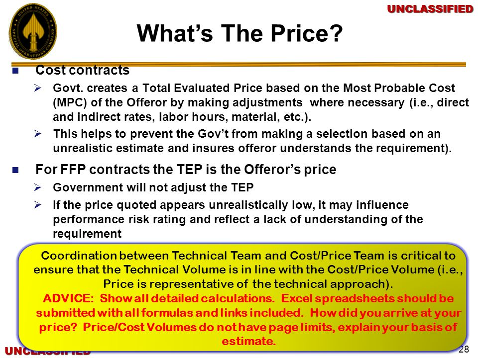 UNCLASSIFIEDUNCLASSIFIEDUNCLASSIFIEDUNCLASSIFIED 28 Whats The Price? Cost contracts Govt. creates a Total Evaluated Price based on the Most Probable C