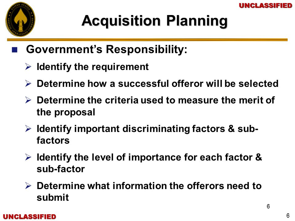 UNCLASSIFIEDUNCLASSIFIEDUNCLASSIFIEDUNCLASSIFIED 6 Governments Responsibility: Identify the requirement Determine how a successful offeror will be sel