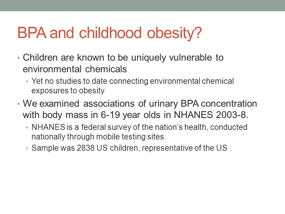 BPA and childhood obesity? Children are known to be uniquely vulnerable to environmental chemicals Yet no studies to date connecting environmental che