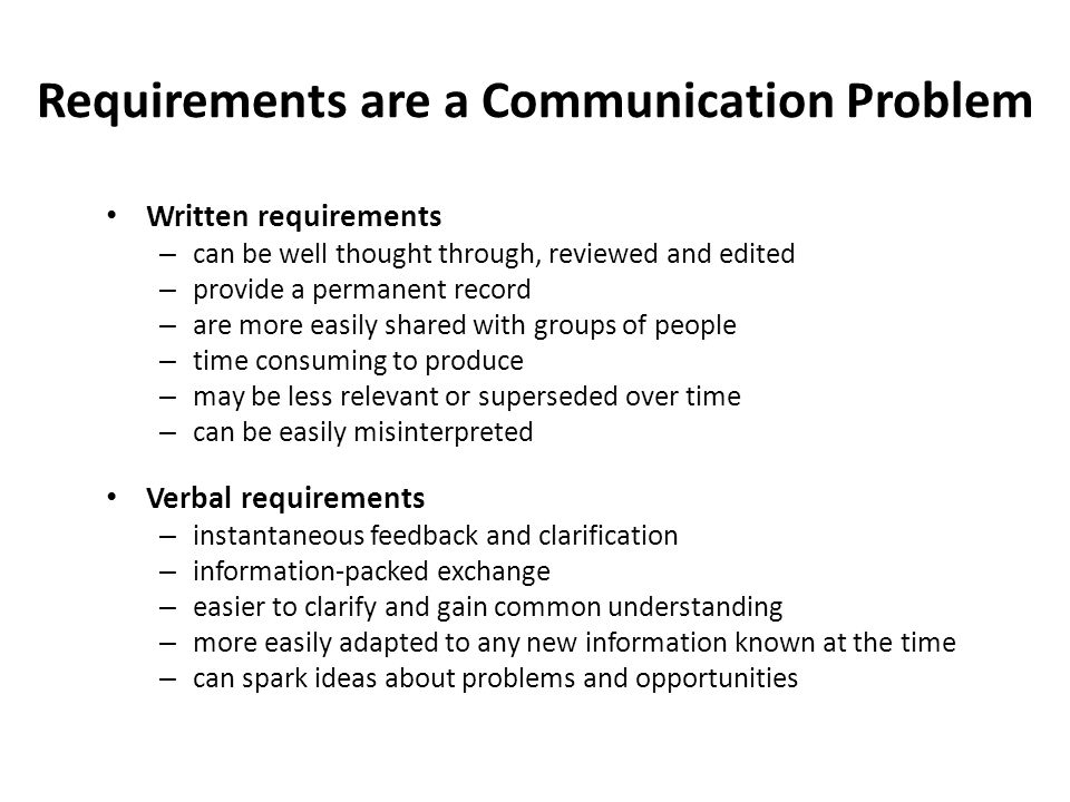 Requirements are a Communication Problem Written requirements – can be well thought through, reviewed and edited – provide a permanent record – are mo