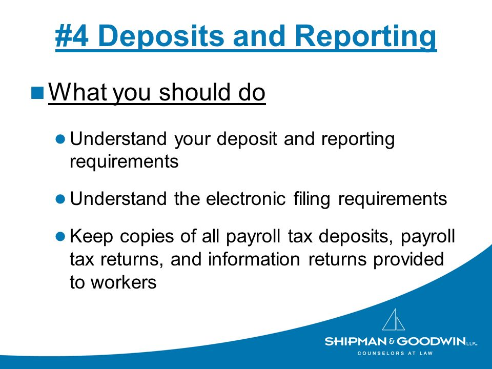 #4 Deposits and Reporting What you should do Understand your deposit and reporting requirements Understand the electronic filing requirements Keep cop