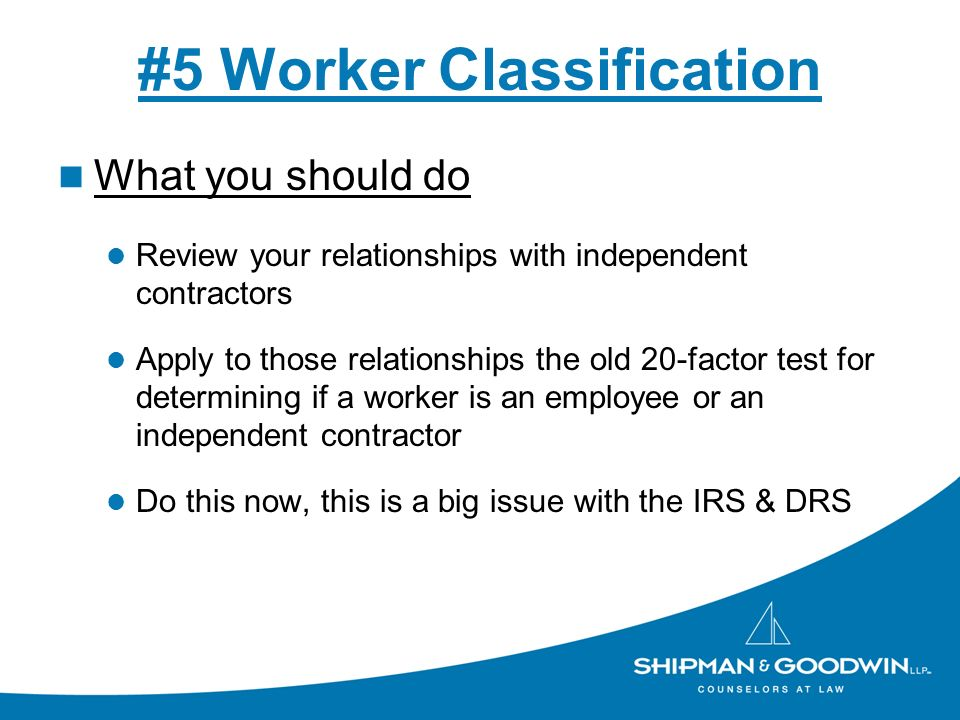 #5 Worker Classification What you should do Review your relationships with independent contractors Apply to those relationships the old 20-factor test for determining if a worker is an employee or an independent contractor Do this now, this is a big issue with the IRS & DRS