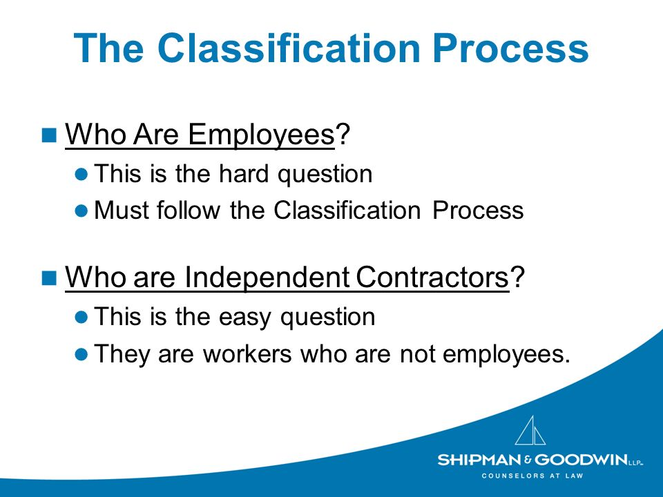 The Classification Process Who Are Employees? This is the hard question Must follow the Classification Process Who are Independent Contractors? This i