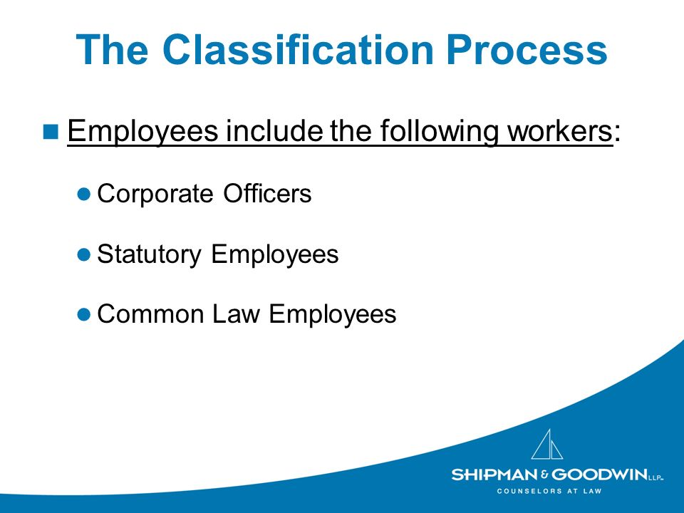 The Classification Process Employees include the following workers: Corporate Officers Statutory Employees Common Law Employees