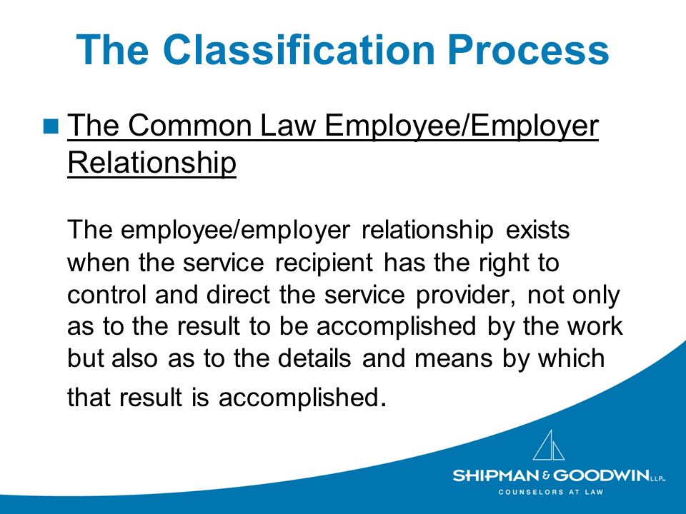 The Classification Process The Common Law Employee/Employer Relationship The employee/employer relationship exists when the service recipient has the