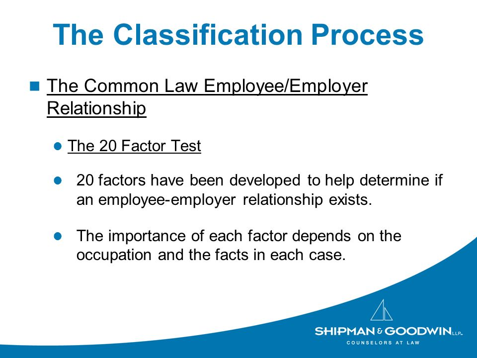 The Classification Process The Common Law Employee/Employer Relationship The 20 Factor Test 20 factors have been developed to help determine if an employee-employer relationship exists.