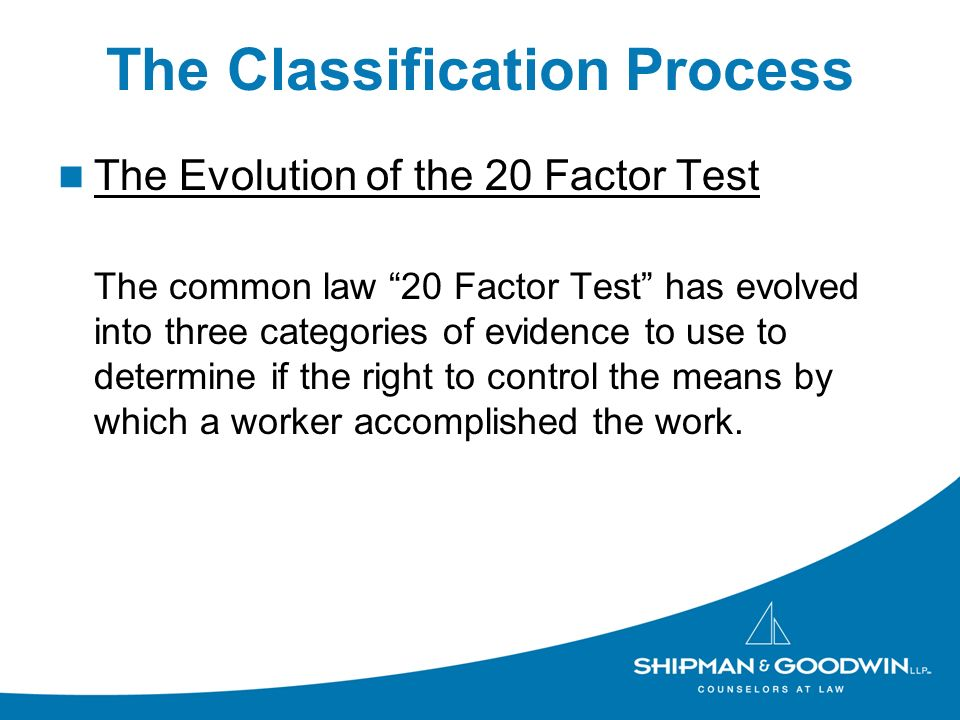 The Classification Process The Evolution of the 20 Factor Test The common law 20 Factor Test has evolved into three categories of evidence to use to determine if the right to control the means by which a worker accomplished the work.