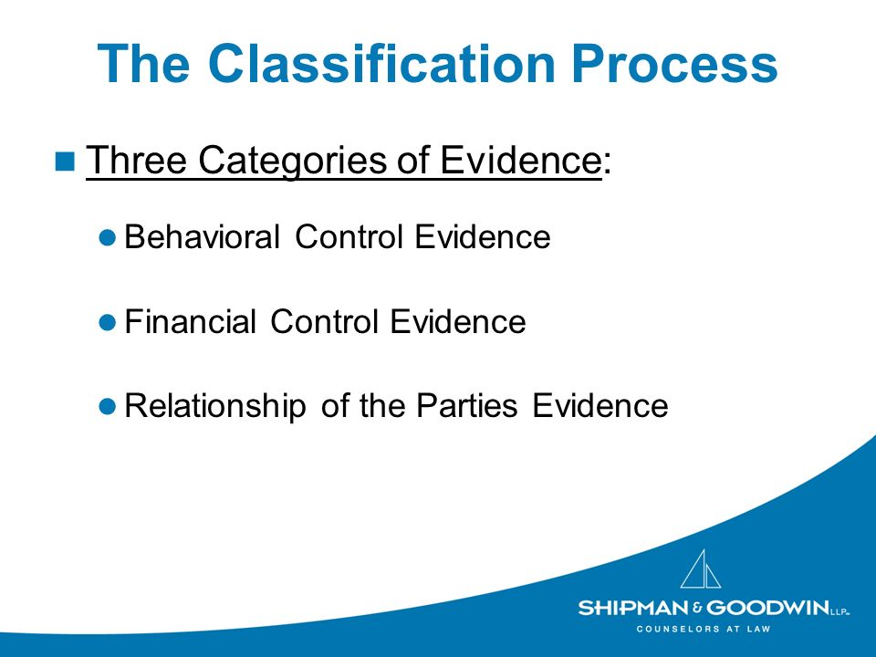 The Classification Process Three Categories of Evidence: Behavioral Control Evidence Financial Control Evidence Relationship of the Parties Evidence