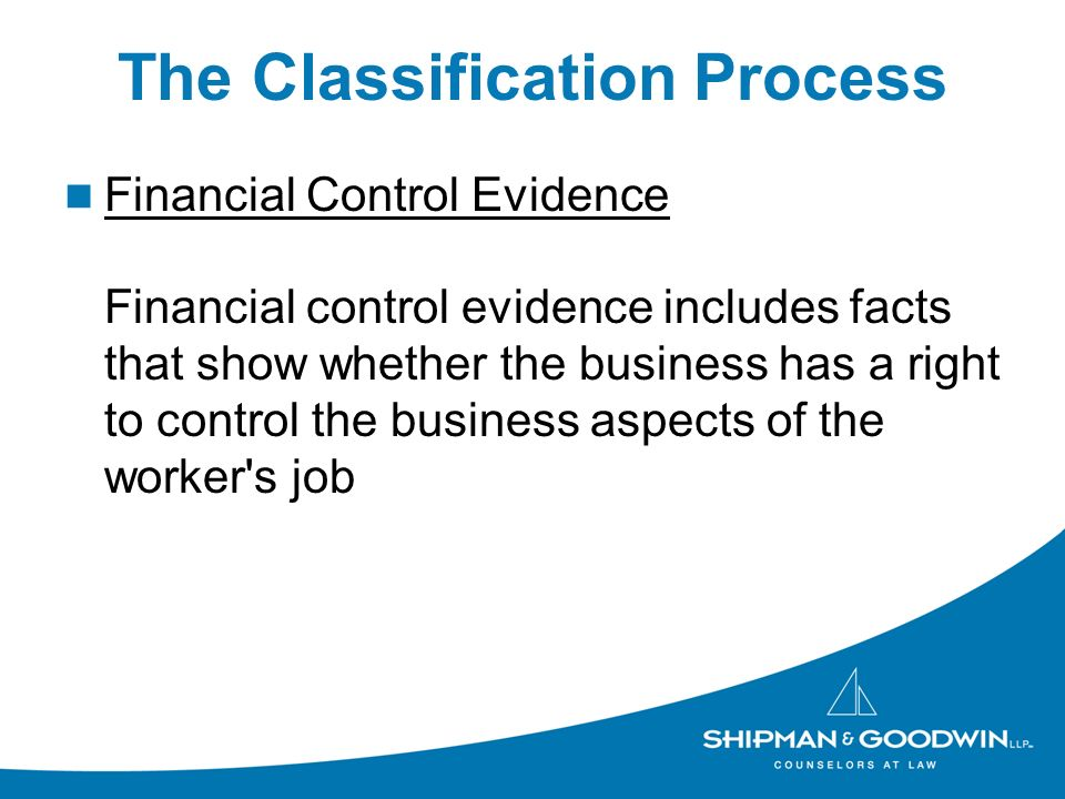 The Classification Process Financial Control Evidence Financial control evidence includes facts that show whether the business has a right to control the business aspects of the worker s job