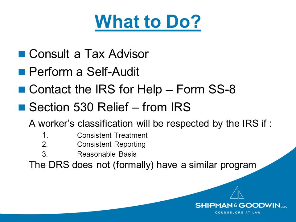 What to Do? Consult a Tax Advisor Perform a Self-Audit Contact the IRS for Help – Form SS-8 Section 530 Relief – from IRS A workers classification wil