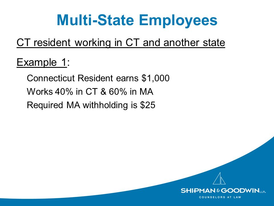Multi-State Employees CT resident working in CT and another state Example 1: Connecticut Resident earns $1,000 Works 40% in CT & 60% in MA Required MA