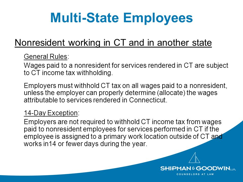 Multi-State Employees Nonresident working in CT and in another state General Rules: Wages paid to a nonresident for services rendered in CT are subjec