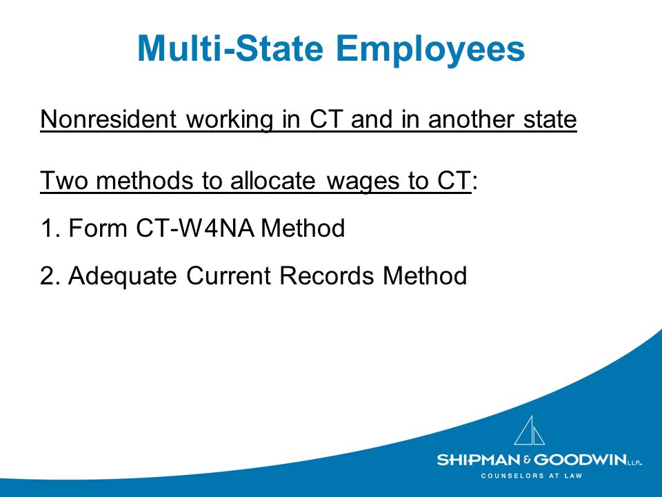 Multi-State Employees Nonresident working in CT and in another state Two methods to allocate wages to CT: 1.