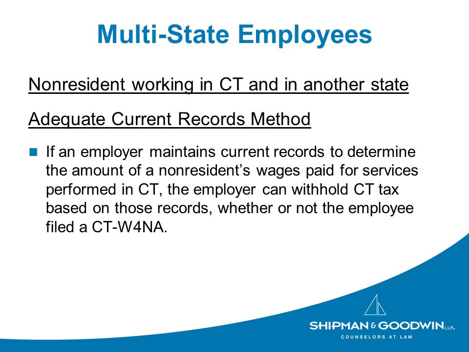 Multi-State Employees Nonresident working in CT and in another state Adequate Current Records Method If an employer maintains current records to determine the amount of a nonresidents wages paid for services performed in CT, the employer can withhold CT tax based on those records, whether or not the employee filed a CT-W4NA.