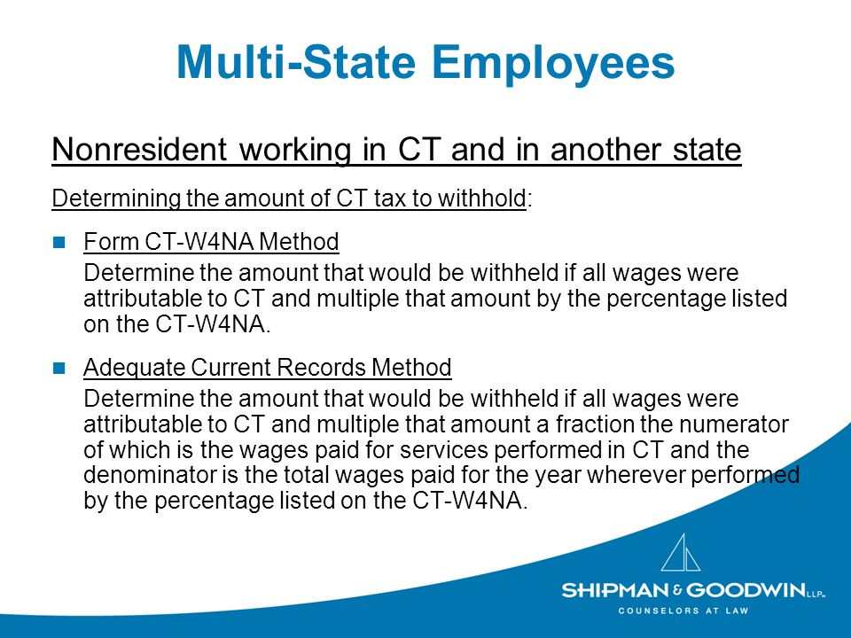 Multi-State Employees Nonresident working in CT and in another state Determining the amount of CT tax to withhold: Form CT-W4NA Method Determine the amount that would be withheld if all wages were attributable to CT and multiple that amount by the percentage listed on the CT-W4NA.