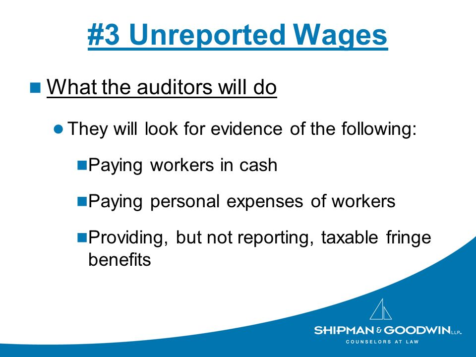 #3 Unreported Wages What the auditors will do They will look for evidence of the following: Paying workers in cash Paying personal expenses of workers Providing, but not reporting, taxable fringe benefits