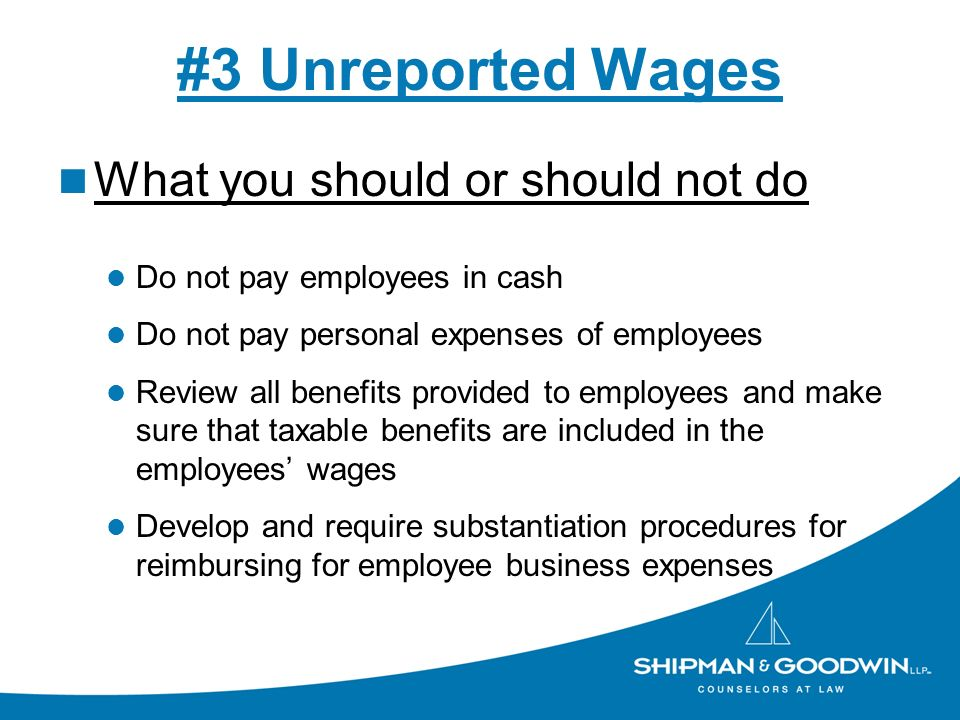 #3 Unreported Wages What you should or should not do Do not pay employees in cash Do not pay personal expenses of employees Review all benefits provided to employees and make sure that taxable benefits are included in the employees wages Develop and require substantiation procedures for reimbursing for employee business expenses