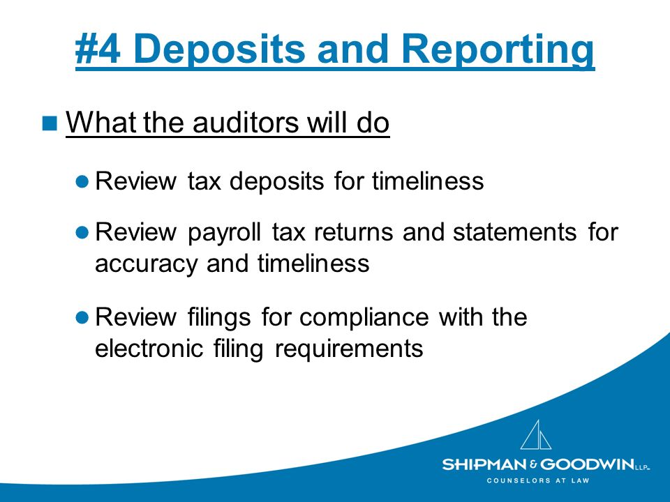 #4 Deposits and Reporting What the auditors will do Review tax deposits for timeliness Review payroll tax returns and statements for accuracy and timeliness Review filings for compliance with the electronic filing requirements