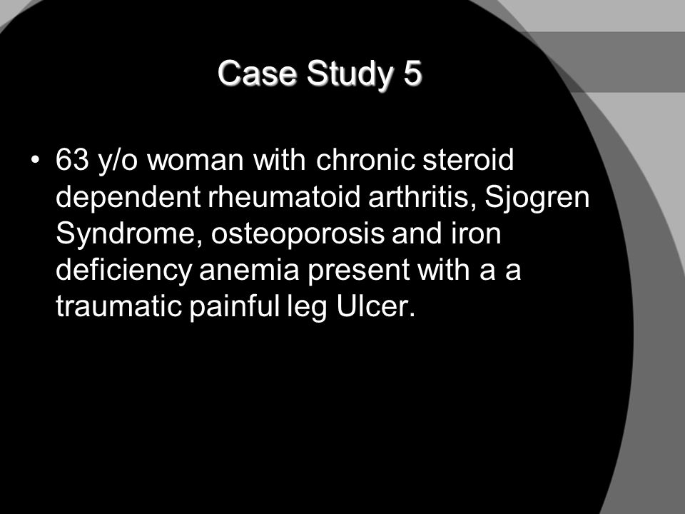 Case Study 5 63 y/o woman with chronic steroid dependent rheumatoid arthritis, Sjogren Syndrome, osteoporosis and iron deficiency anemia present with