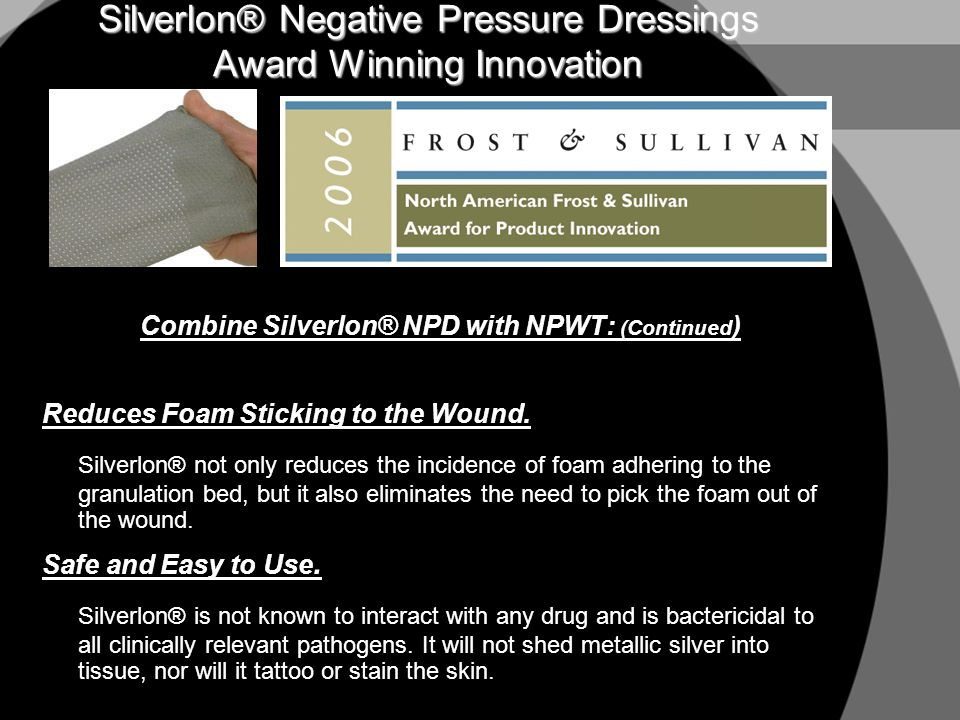 Silverlon® Negative Pressure Dressings Award Winning Innovation Combine Silverlon® NPD with NPWT: (Continued ) Reduces Foam Sticking to the Wound. Sil