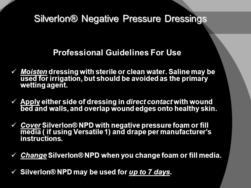 Silverlon® Negative Pressure Dressings Professional Guidelines For Use Moisten dressing with sterile or clean water. Saline may be used for irrigation