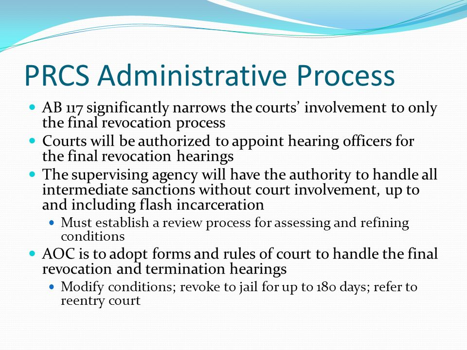 PRCS Administrative Process AB 117 significantly narrows the courts involvement to only the final revocation process Courts will be authorized to appoint hearing officers for the final revocation hearings The supervising agency will have the authority to handle all intermediate sanctions without court involvement, up to and including flash incarceration Must establish a review process for assessing and refining conditions AOC is to adopt forms and rules of court to handle the final revocation and termination hearings Modify conditions; revoke to jail for up to 180 days; refer to reentry court