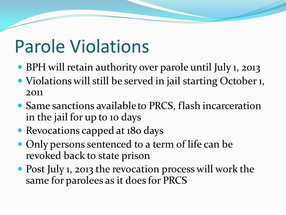 Parole Violations BPH will retain authority over parole until July 1, 2013 Violations will still be served in jail starting October 1, 2011 Same sanctions available to PRCS, flash incarceration in the jail for up to 10 days Revocations capped at 180 days Only persons sentenced to a term of life can be revoked back to state prison Post July 1, 2013 the revocation process will work the same for parolees as it does for PRCS