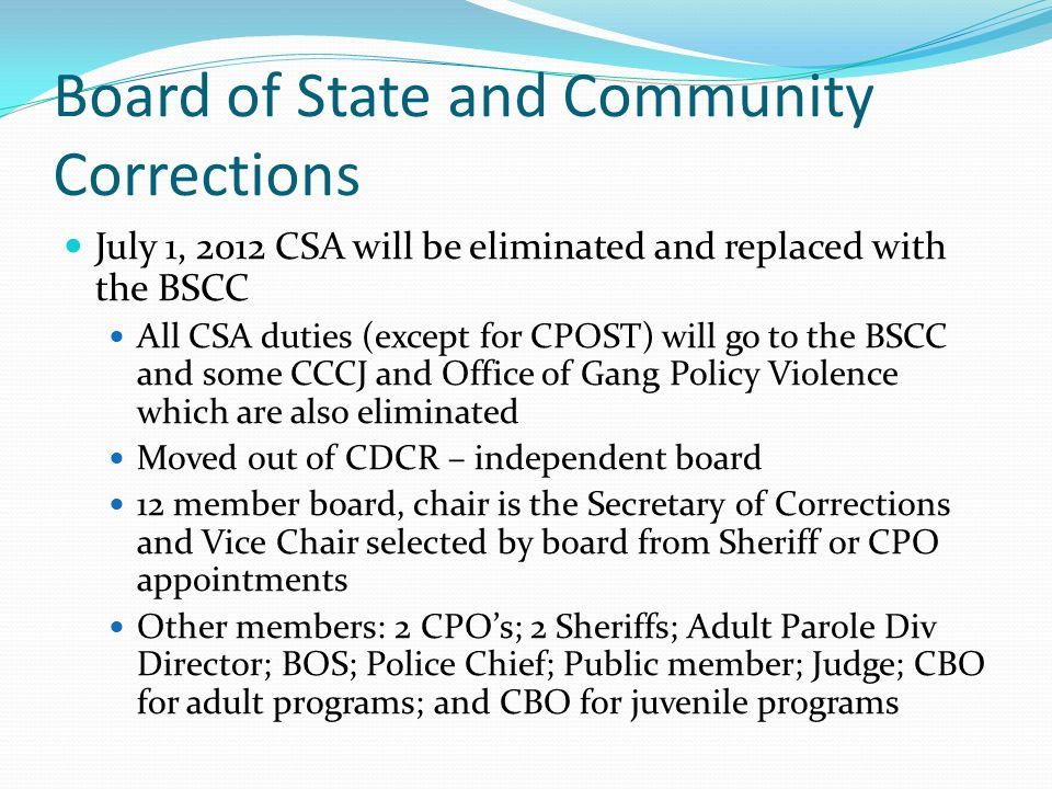Board of State and Community Corrections July 1, 2012 CSA will be eliminated and replaced with the BSCC All CSA duties (except for CPOST) will go to the BSCC and some CCCJ and Office of Gang Policy Violence which are also eliminated Moved out of CDCR – independent board 12 member board, chair is the Secretary of Corrections and Vice Chair selected by board from Sheriff or CPO appointments Other members: 2 CPOs; 2 Sheriffs; Adult Parole Div Director; BOS; Police Chief; Public member; Judge; CBO for adult programs; and CBO for juvenile programs