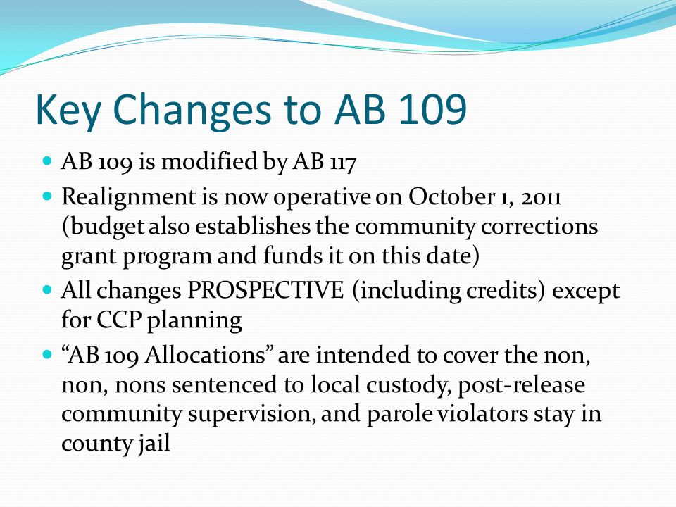 Key Changes to AB 109 AB 109 is modified by AB 117 Realignment is now operative on October 1, 2011 (budget also establishes the community corrections grant program and funds it on this date) All changes PROSPECTIVE (including credits) except for CCP planning AB 109 Allocations are intended to cover the non, non, nons sentenced to local custody, post-release community supervision, and parole violators stay in county jail