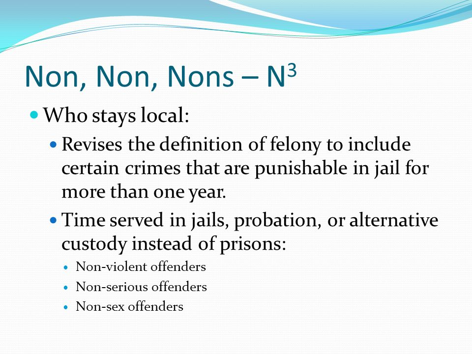 Options for N 3 at Sentencing Jail instead of prison for the same period of time Felony probation Jail, early release to alternative custody Split sentence – imposed sentence of combined jail time with the remainder on mandatory probation Imposed sentences (everything but felony probation) prison prior attaches Split sentences cannot be longer than the original sentence when combining custody and supervision time.