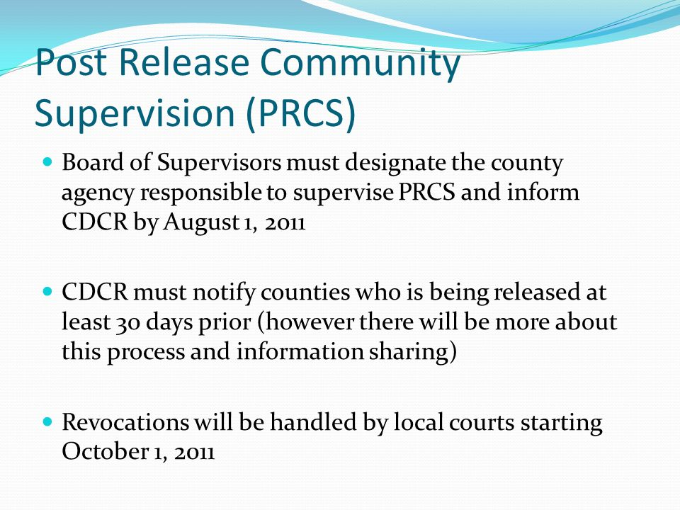 Post Release Community Supervision (PRCS) Board of Supervisors must designate the county agency responsible to supervise PRCS and inform CDCR by August 1, 2011 CDCR must notify counties who is being released at least 30 days prior (however there will be more about this process and information sharing) Revocations will be handled by local courts starting October 1, 2011