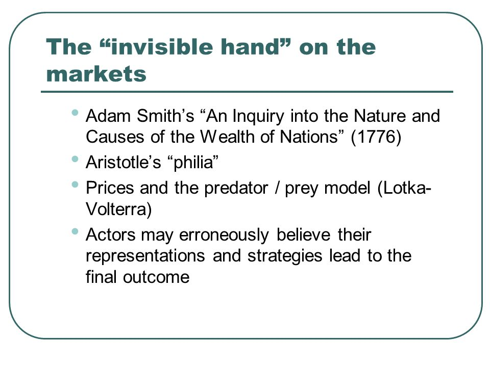 The invisible hand on the markets Adam Smiths An Inquiry into the Nature and Causes of the Wealth of Nations (1776) Aristotles philia Prices and the predator / prey model (Lotka- Volterra) Actors may erroneously believe their representations and strategies lead to the final outcome