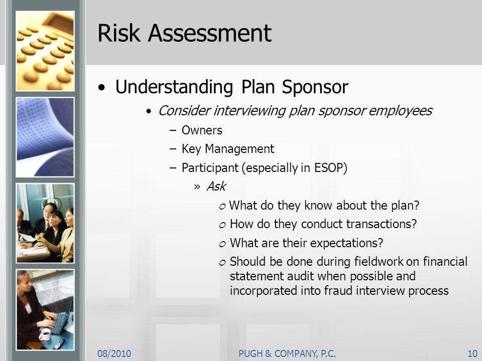 08/2010PUGH & COMPANY, P.C.10 Risk Assessment Understanding Plan Sponsor Consider interviewing plan sponsor employees –Owners –Key Management –Partici