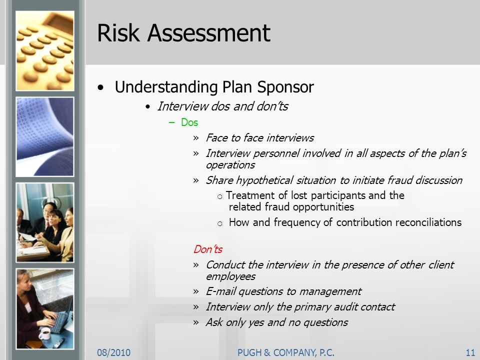 08/2010PUGH & COMPANY, P.C.11 Risk Assessment Understanding Plan Sponsor Interview dos and donts –Dos »Face to face interviews »Interview personnel in