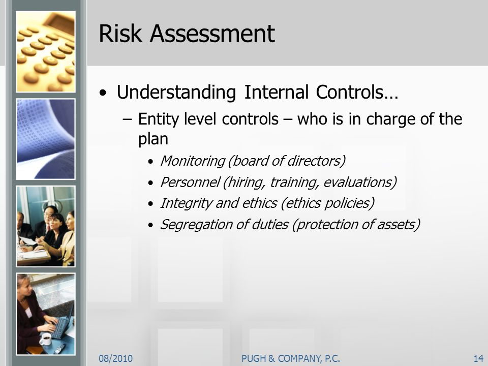08/2010PUGH & COMPANY, P.C.14 Risk Assessment Understanding Internal Controls… –Entity level controls – who is in charge of the plan Monitoring (board