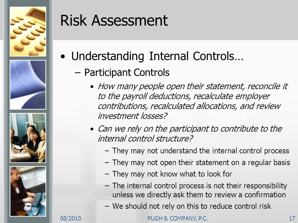 08/2010PUGH & COMPANY, P.C.17 Risk Assessment Understanding Internal Controls… –Participant Controls How many people open their statement, reconcile i