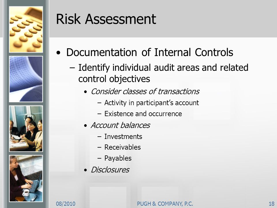 08/2010PUGH & COMPANY, P.C.18 Risk Assessment Documentation of Internal Controls –Identify individual audit areas and related control objectives Consi