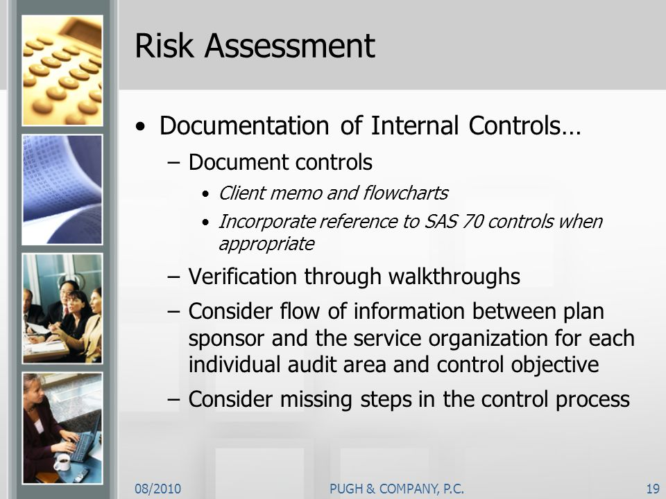 08/2010PUGH & COMPANY, P.C.19 Risk Assessment Documentation of Internal Controls… –Document controls Client memo and flowcharts Incorporate reference