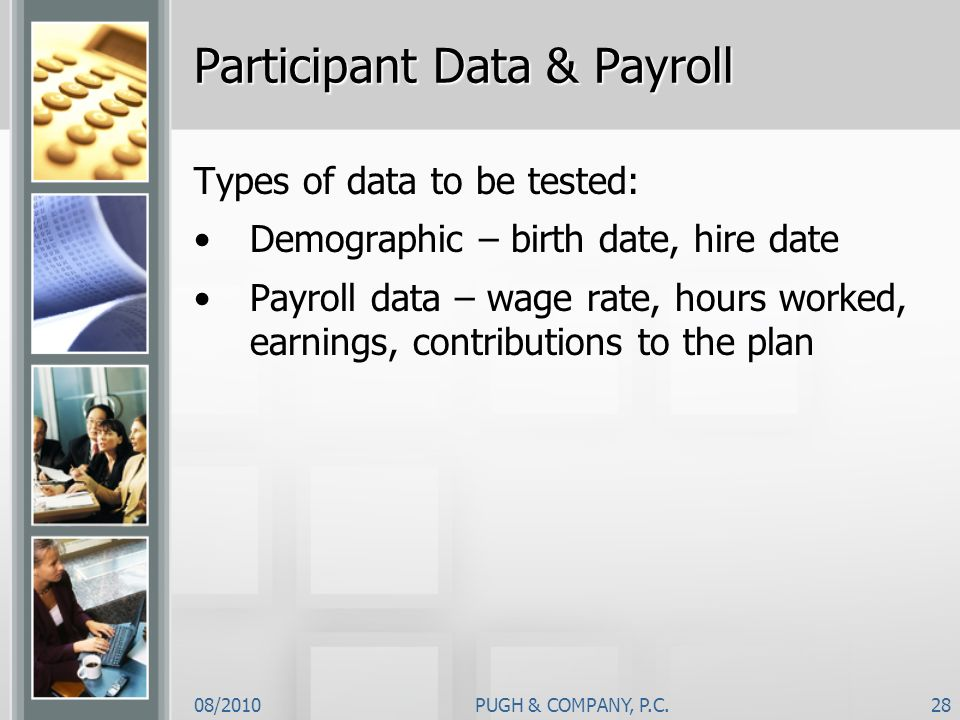 08/2010PUGH & COMPANY, P.C.28 Participant Data & Payroll Types of data to be tested: Demographic – birth date, hire date Payroll data – wage rate, hou