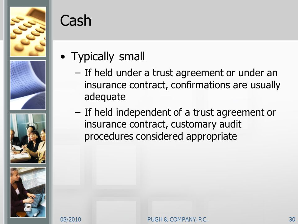08/2010PUGH & COMPANY, P.C.30 Cash Typically small –If held under a trust agreement or under an insurance contract, confirmations are usually adequate