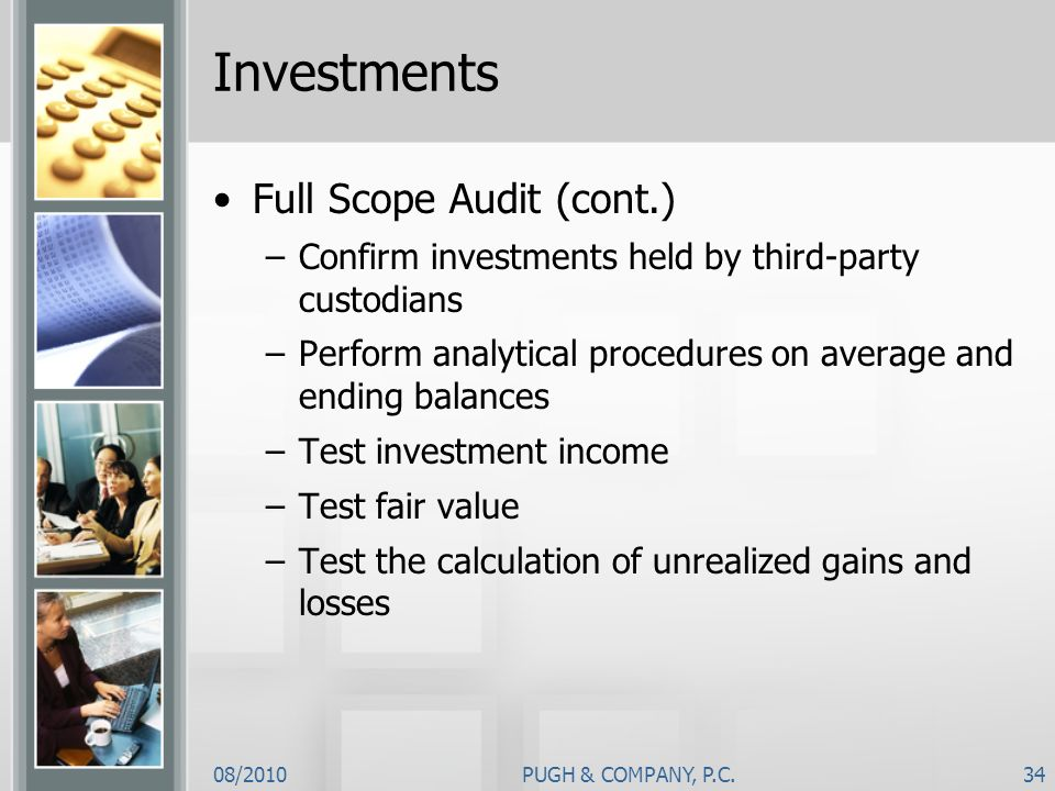 08/2010PUGH & COMPANY, P.C.34 Investments Full Scope Audit (cont.) –Confirm investments held by third-party custodians –Perform analytical procedures