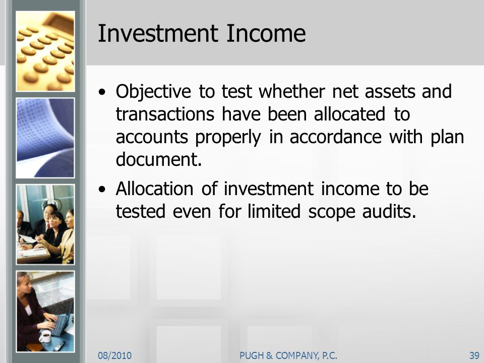 08/2010PUGH & COMPANY, P.C.39 Investment Income Objective to test whether net assets and transactions have been allocated to accounts properly in acco