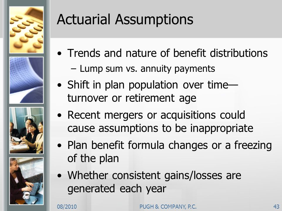 08/2010PUGH & COMPANY, P.C.43 Actuarial Assumptions Trends and nature of benefit distributions –Lump sum vs. annuity payments Shift in plan population