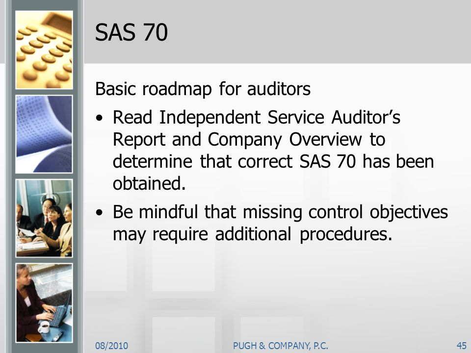 08/2010PUGH & COMPANY, P.C.45 SAS 70 Basic roadmap for auditors Read Independent Service Auditors Report and Company Overview to determine that correc