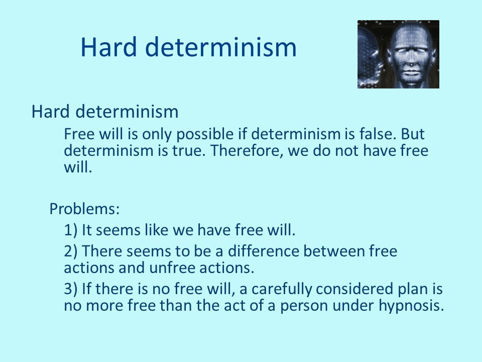 Hard determinism Free will is only possible if determinism is false. But determinism is true. Therefore, we do not have free will. Problems: 1) It see