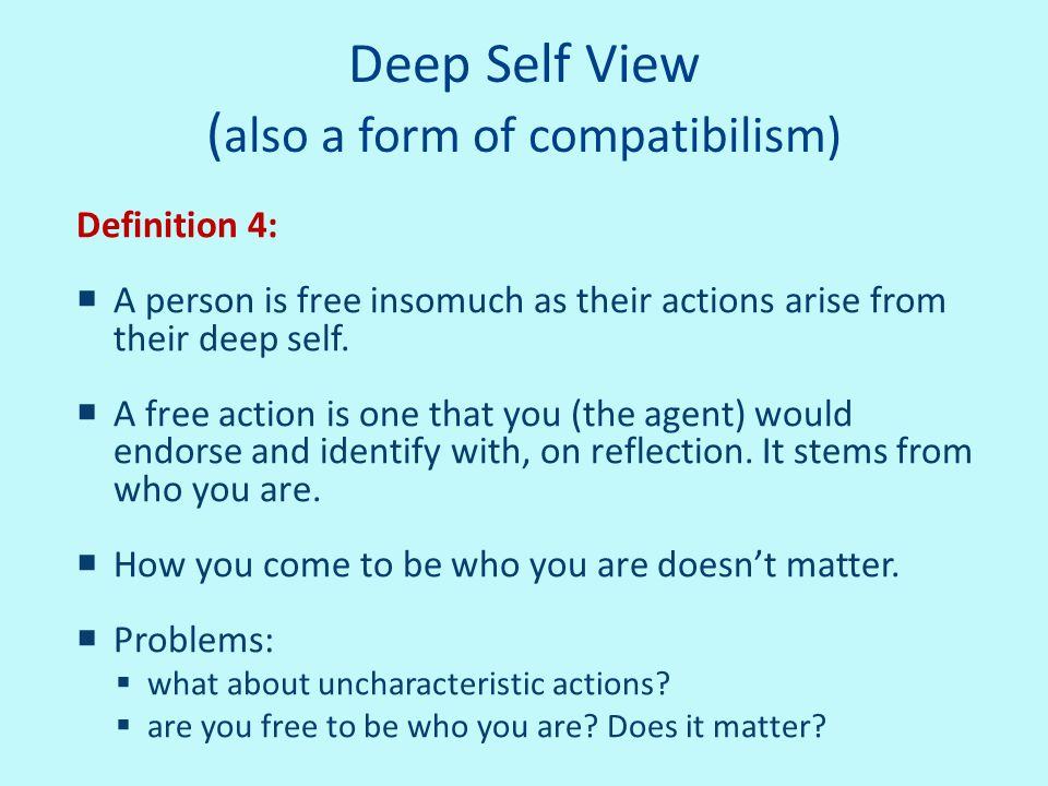 Deep Self View ( also a form of compatibilism) Definition 4: A person is free insomuch as their actions arise from their deep self. A free action is o