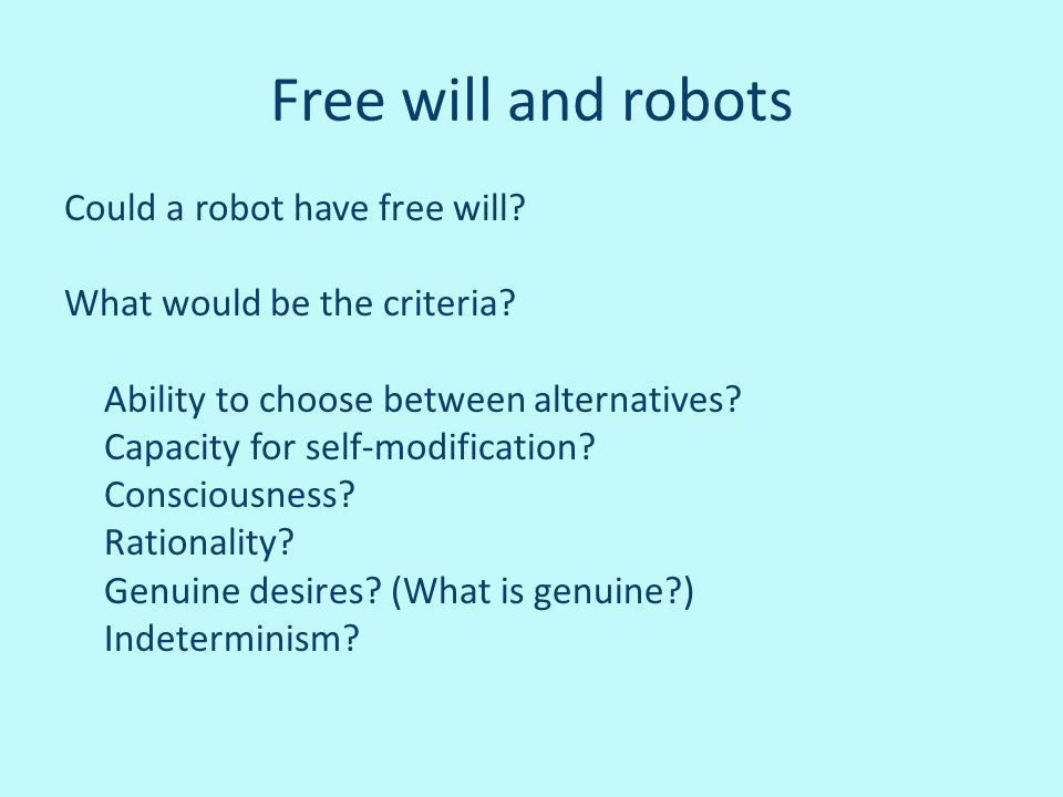 Free will and robots Could a robot have free will? What would be the criteria? Ability to choose between alternatives? Capacity for self-modification?