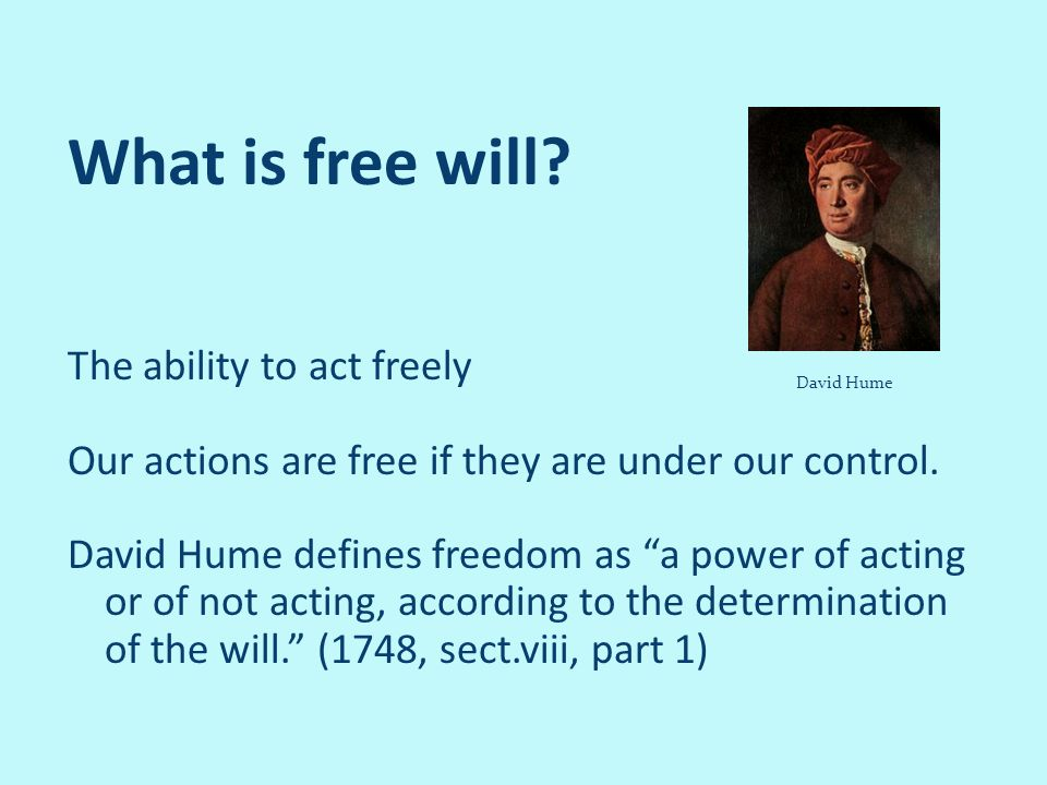 What is free will? The ability to act freely Our actions are free if they are under our control. David Hume defines freedom as a power of acting or of
